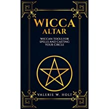 Wicca Altar: Wiccan Tools for Spells, and Casting Your Circle (Wicca Altar and tools, Beginner's Guide to Wiccan Altars, Tools for Spellwork Book 2)