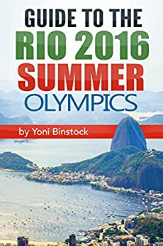 Guide to the Rio 2016 Summer Olympics: A Comprehensive Guidebook to the 2016 Olympic Games in Rio de Janeiro by [Binstock, Yoni]