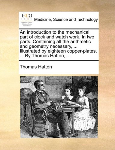 Copper Mechanical Clock (An introduction to the mechanical part of clock and watch work. In two parts. Containing all the arithmetic and geometry necessary, ... Illustrated by eighteen copper-plates, ... By Thomas Hatton, ...)