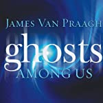 Ghosts Among Us: Uncovering the Truth About the Other Side | James Van Praagh