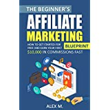 The Beginner's Affiliate Marketing Blueprint: How to Get Started For Free And Earn Your First $10,000 In Commissions...