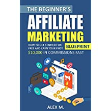 The Beginner's Affiliate Marketing Blueprint: How to Get Started For Free And Earn Your First $10,000 In Commissions Fast! (Make Money Online 2018 Edition) (Online Business)
