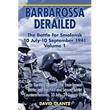 Barbarossa Derailed: The Battle for Smolensk 10 July-10 September 1941, Volume 1: The German Advance, The Encirclement Battle, and the First and Second ... Counteroffensives, 10 July-24 August 1941