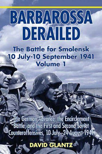 (Barbarossa Derailed: The Battle for Smolensk 10 July-10 September 1941, Volume 1: The German Advance, The Encirclement Battle, and the First and Second ... Counteroffensives, 10 July-24 August 1941)