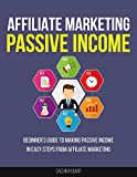 AFFILIATE MARKETING PASSIVE INCOME: Beginner's Guide to Making Passive Income In Easy Steps From Affiliate Marketing