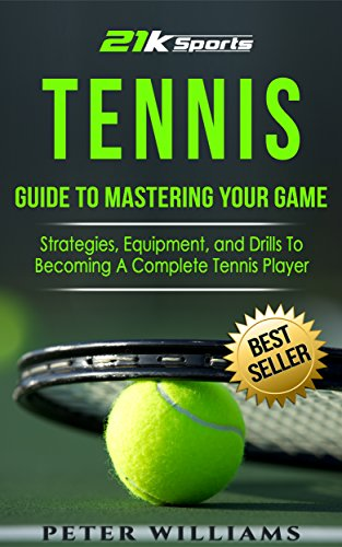 Tennis: Guide to Mastering Your Game- Strategies, Equipment and Drills To Becoming A Complete Tennis Player (Tennis, Tennis dampeners, Tennis wristbands) by [Williams, Peter]