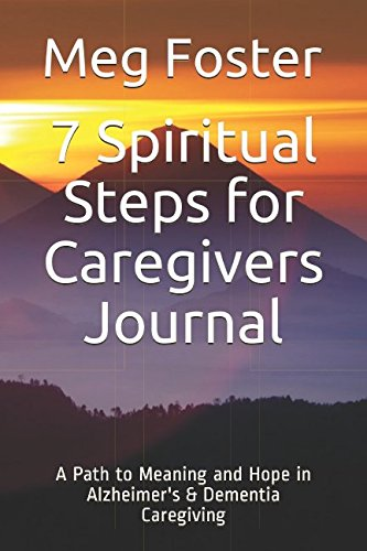 7 Spiritual Steps for Caregivers Journal: A Path to Meaning and Hope in Alzheimer