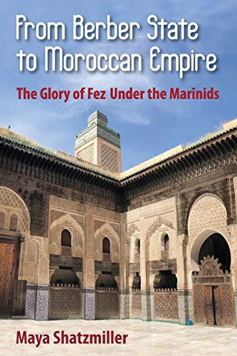From Berber State to Moroccan Empire: The Glory of Fez Under the Marinids