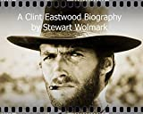 A Clint Eastwood Biography: by Stewart Wolmark