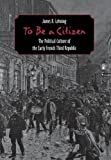 To Be a Citizen: The Political Culture of the Early French Third Republic