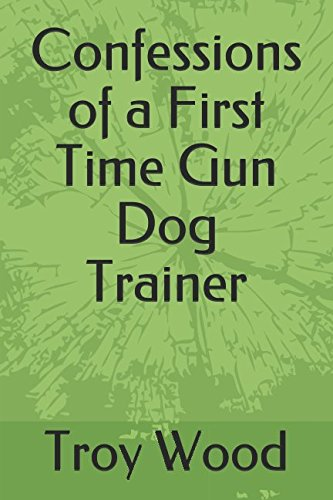 Dog Gun Trainer (Confessions of a First Time Gun Dog Trainer)