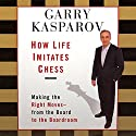 How Life Imitates Chess: Making the Right Moves, from the Board to the Boardroom Audiobook by Garry Kasparov Narrated by Garry Kasparov, Adam Grupper