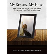 MY REASON. MY HERO.: Inspirational True Stories from Successful Entrepreneurs and Their Amazing Kids