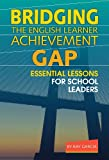 Bridging the English Learner Achievement Gap : Essential Lessons for School Leaders, Garcia, Ray, 0807753610