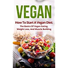 Vegan: How To Start A Vegan Diet, The Basics Of Vegan Eating, Weight Loss, And Muscle Building (Plant-Based, Fitness, Beginner Vegan, Cookbook, Recipes)