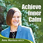 Achieve Inner Calm: Learn to Relax and Let Go of Your Worries and Concerns | Anne Morrison