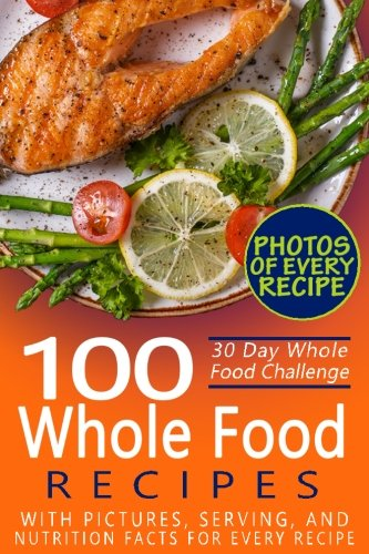 30 Day Whole Food Challenge: 100 Whole Food Recipes with pictures, serving, and nutrition facts for every recipe; Approved Whole Foods Recipes for Rapid Weight Loss and Clean Eating (Black & White)