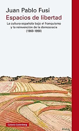Espacios de libertad: La cultura española bajo el franquismo y la reinvención de la democracia (1960-1990) (Ensayo) eBook: Fusi Aizpurúa, Juan Pablo: Amazon.es: Tienda Kindle