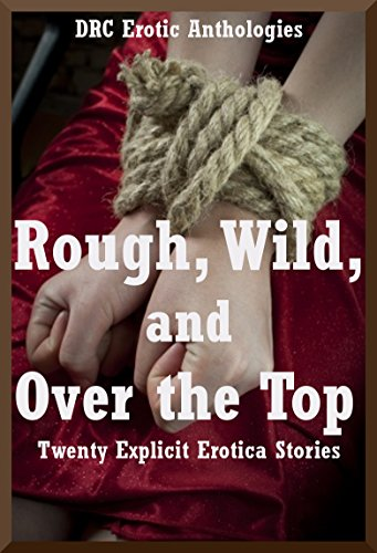 Rough, Wild, and Over the Top: Twenty Explicit Erotica Stories