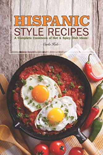 Hispanic Style Recipes: A Complete Cookbook of Hot & Spicy Dish Ideas! by Carla Hale
