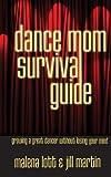 Dance Mom Survival Guide, Malena Lott and Jill Martin, 1938493079