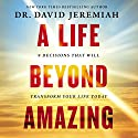 A Life Beyond Amazing: 9 Decisions That Will Transform Your Life Today Audiobook by David Jeremiah Narrated by To Be Announced