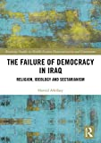 The Failure of Democracy in Iraq: Religion, Ideology and Sectarianism (Routledge Studies in Middle Eastern Democratization and Government)