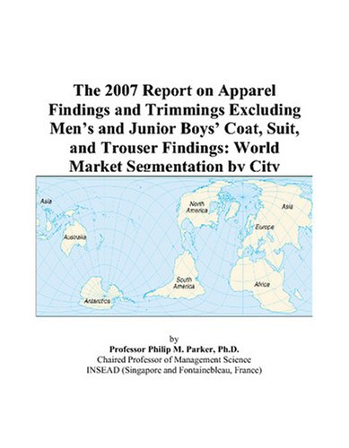 The 2007 Report on Apparel Findings and Trimmings Excluding Men's and Junior Boys' Coat, Suit, and Trouser Findings: World Market Segmentation by - Trousers Suit City