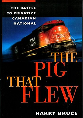 The pig that flew: The battle to privatize Canadian National