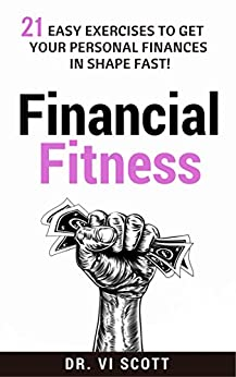 Financial Fitness: 21 Easy Exercises To Get Your Personal Finances In Shape Fast! by [Scott, Dr. Vi]