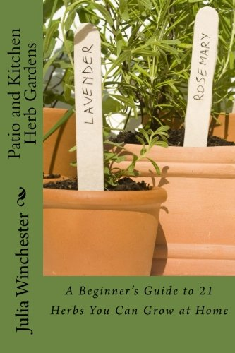 Patio and Kitchen Herb Gardens: A Beginner's Guide to 21 Herbs You Can Grow at Home
