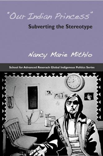 Our Indian Princess: Subverting the Stereotype (School for Advanced Research Global Indigenous Politics Series)