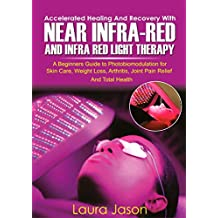ACCELERATED HEALING AND RECOVERY WITH NEAR-INFRARED AND INFRA RED LIGHT THERAPY: A Beginners Guide to Photobiomodulation for Skin Care, Weight Loss, Arthritis, Joint Pain Relief And Total Health