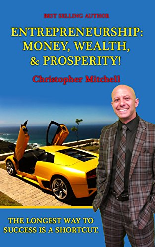 Entrepreneurship: Money, Wealth, & Prosperity!: The Longest Way To Success Is A Shortcut!