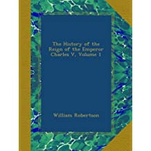 The History of the Reign of the Emperor Charles V, Volume 1