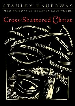 Cross-Shattered Christ: Meditations on the Seven Last Words by [Hauerwas, Stanley]