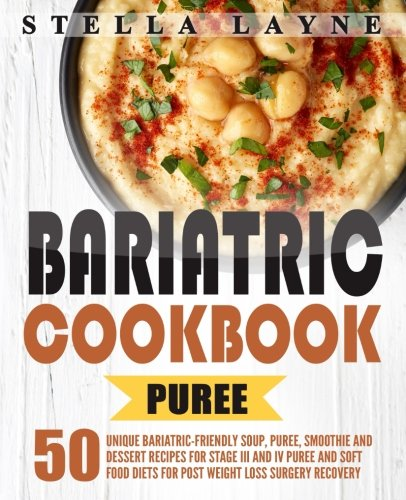 Bariatric Cookbook: PUREE - 50 Unique Bariatric-Friendly Soup, Puree, Smoothie and Dessert recipes for Stage III and IV Puree and Soft Food Diets for Post Weight Loss Surgery Recovery