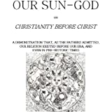 Our Sun-God: or Christianity Before Christ