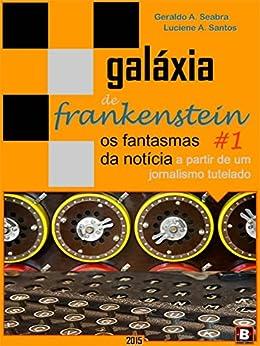Galáxia de Frankenstein #1: os fantasmas da notícia a partir de um jornalismo tutelado por [Seabra, Geraldo A., Santos, Luciene A.]