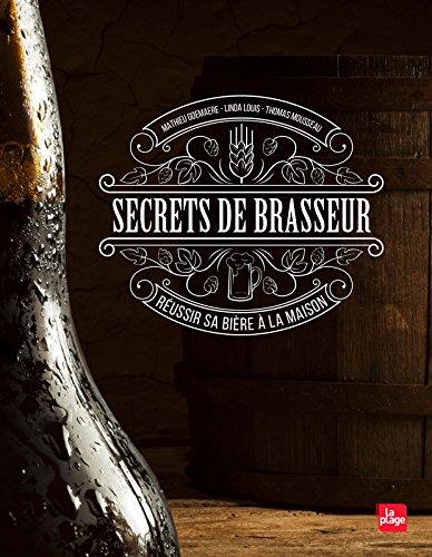 Secrets de brasseur - Réussir sa bière maison Relié – 13 octobre 2016 Matthieu Goemaere Linda Louis Thomas Mousseau La Plage
