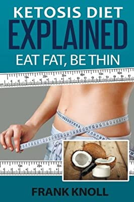 Ketosis Diet: Eat Fat, Be Thin: 7 Steps to a Low-Carb Ketosis diet - - Transform your body fast