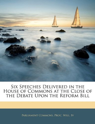 Download Six Speeches Delivered in the House of Commons at the Close of the Debate Upon the Reform Bill PDF