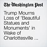 Trump Mourns Loss of 'Beautiful Statues and Monuments' in Wake of Charlottesville Rally Over Robert E. Lee Statue | David Nakamura