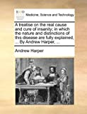 img - for A treatise on the real cause and cure of insanity; in which the nature and distinctions of this disease are fully explained, ... By Andrew Harper, ... book / textbook / text book