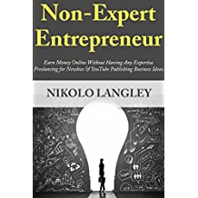 Non-Expert Entrepreneur: Earn Money Online Without Having Any Expertise. Freelancing for Newbies & YouTube Publishing Business Ideas.