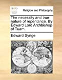 The Necessity and True Nature of Repentance by Edward Lord Archbishop of Tuam, Edward Synge, 1140750305