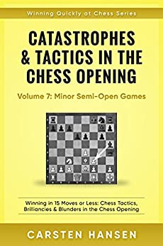 Catastrophes & Tactics in the Chess Opening - Volume 7: Minor Semi-Open Games: Winning in 15 Moves or Less: Chess Tactics, Brilliancies & Blunders in the Opening (Winning Quickly at Chess Series) by [Hansen, Carsten]