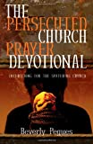 The Persecuted Church Prayer Devotional: Interceding for the Suffering Church
