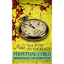 Perpetual Child: Adult Adoptee Anthology: Dismantling the Stereotype