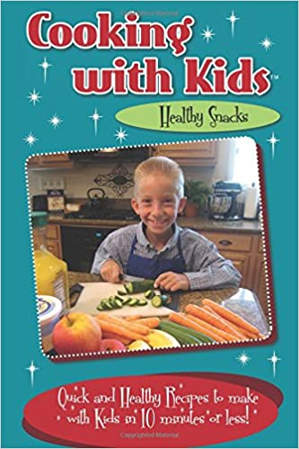 Book Cooking with Kids Healthy Snacks (Color Interior): Quick and Healthy Recipes to make with Kids in 10 minutes or less!